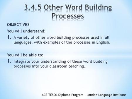 ACE TESOL Diploma Program – London Language Institute OBJECTIVES You will understand: 1. A variety of other word building processes used in all languages,