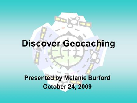 Discover Geocaching Presented by Melanie Burford October 24, 2009.