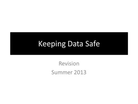 Keeping Data Safe Revision Summer 2013. How many ways can data be lost? Start a list… Physical Loss or Corruption of data Accidental or Deliberate Unauthorised.