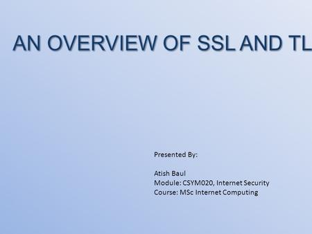 Presented By: Atish Baul Module: CSYM020, Internet Security Course: MSc Internet Computing.