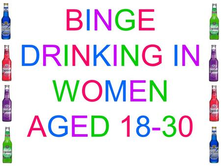 BINGE DRINKING IN WOMEN AGED 18-30. Binge drinking is drinking continuously over a number of days or weeks, occasional and irregular bouts of heavy.