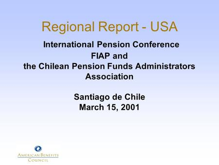 Regional Report - USA International Pension Conference FIAP and the Chilean Pension Funds Administrators Association Santiago de Chile March 15, 2001.