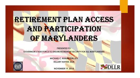 Retirement Plan Access and Participation of Marylanders PRESENTED TO: GOVERNOR'S TASK FORCE TO ENSURE RETIREMENT SECURITY FOR ALL MARYLANDERS MICHAEL C.