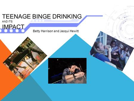 TEENAGE BINGE DRINKING AND ITS IMPACT Betty Harrison and Jacqui Hewitt.