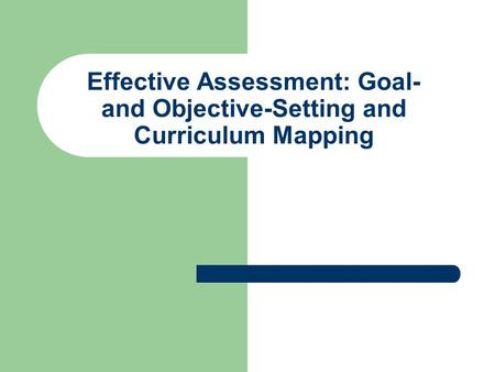 Effective Assessment: Goal- and Objective-Setting and Curriculum Mapping.