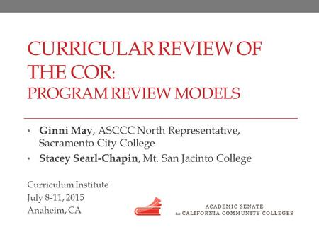 CURRICULAR REVIEW OF THE COR : PROGRAM REVIEW MODELS Ginni May, ASCCC North Representative, Sacramento City College Stacey Searl-Chapin, Mt. San Jacinto.