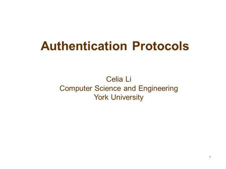 1 Authentication Protocols Celia Li Computer Science and Engineering York University.