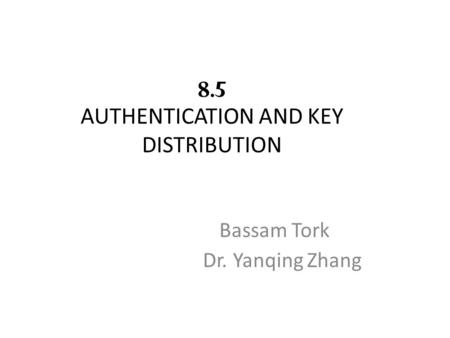 8.5 AUTHENTICATION AND KEY DISTRIBUTION Bassam Tork Dr. Yanqing Zhang.