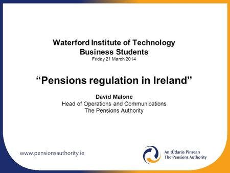 "Waterford Institute of Technology Business Students Friday 21 March 2014 ""Pensions regulation in Ireland"" David Malone Head of Operations and Communications."