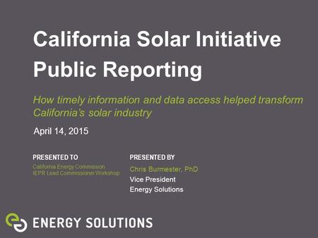PRESENTED TOPRESENTED BY April 14, 2015 California Solar Initiative Public Reporting How timely information and data access helped transform California's.
