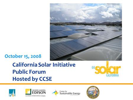 California Solar Initiative Public Forum Hosted by CCSE October 15, 2008.