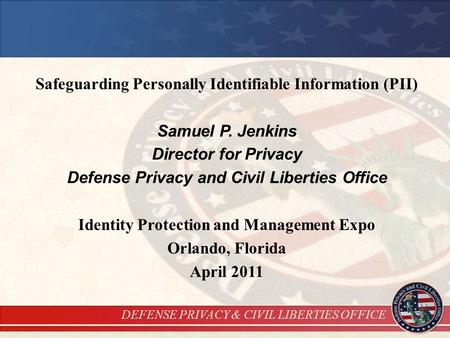 DEFENSE PRIVACY & CIVIL LIBERTIES OFFICE Safeguarding Personally Identifiable Information (PII) Samuel P. Jenkins Director for Privacy Defense Privacy.