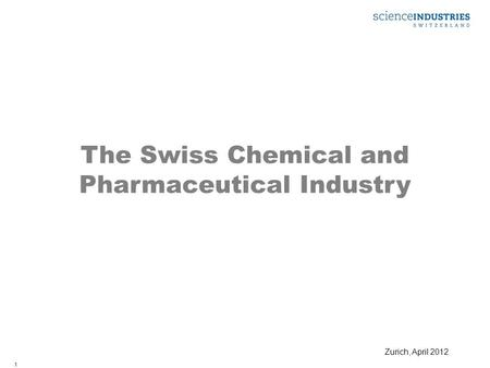 1 The Swiss Chemical and Pharmaceutical Industry Zurich, April 2012.