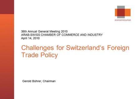 © economiesuisse,, Challenges for Switzerland's Foreign Trade Policy Gerold Bührer, Chairman 36th Annual General Meeting 2010 ARAB-SWISS CHAMBER OF COMMERCE.