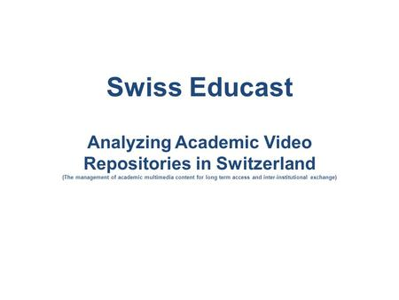 Swiss Educast Analyzing Academic Video Repositories in Switzerland (The management of academic multimedia content for long term access and inter-institutional.