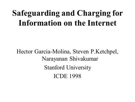 Safeguarding and Charging for Information on the Internet Hector Garcia-Molina, Steven P.Ketchpel, Narayanan Shivakumar Stanford University ICDE 1998.
