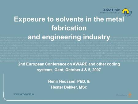 Www.arbounie.nl Exposure to solvents in the metal fabrication and engineering industry 2nd European Conference on AWARE and other coding systems, Gent,