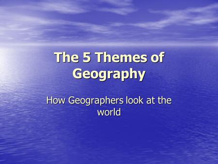 The 5 Themes of Geography How Geographers look at the world.