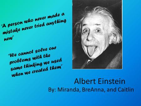 "Albert Einstein By: Miranda, BreAnna, and Caitlin ""A person who never made a mistake never tried anything new"" ""We cannot solve our problems with the same."