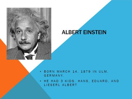 ALBERT EINSTEIN BORN MARCH 14, 1879 IN ULM, GERMANY. HE HAD 3 KIDS. HANS, EDUARD, AND LIESERL ALBERT.
