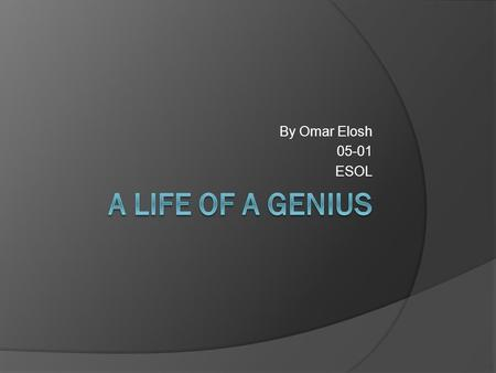 By Omar Elosh 05-01 ESOL A Life of a Genius.