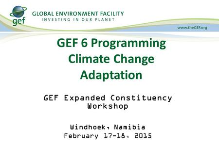 GEF 6 Programming Climate Change Adaptation GEF Expanded Constituency Workshop Windhoek, Namibia February 17-18, 2015.