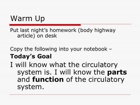 Warm Up Put last night's homework (body highway article) on desk Copy the following into your notebook – Today's Goal I will know what the circulatory.