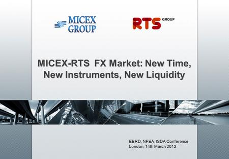 MICEX-RTS FX Market: New Time, New Instruments, New Liquidity EBRD, NFEA, ISDA Conference London, 14th March 2012.
