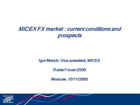 MICEX FX market : current conditions and prospects Igor Marich, Vice-president, MICEX Ruble Forum 2009 Moscow, 10/11/2009.