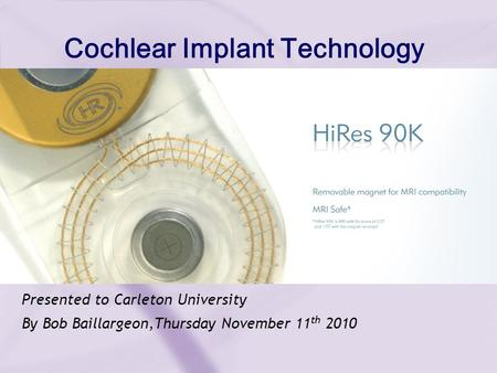 Presented to Carleton University By Bob Baillargeon,Thursday November 11 th 2010 Cochlear Implant Technology.