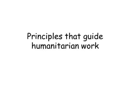Principles that guide humanitarian work. Humanity Human suffering must be addressed wherever it is found. Particular attention to the most vulnerable.