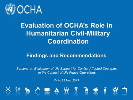 Evaluation of OCHA's Role in Humanitarian Civil-Military Coordination Findings and Recommendations Seminar on Evaluation of UN Support for Conflict Affected.