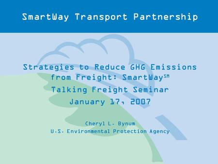 SmartWay Transport Partnership Strategies to Reduce GHG Emissions from Freight: SmartWay SM Talking Freight Seminar January 17, 2007 Cheryl L. Bynum U.S.