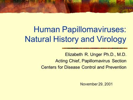 Human Papillomaviruses: Natural History and Virology Elizabeth R. Unger Ph.D., M.D. Acting Chief, Papillomavirus Section Centers for Disease Control and.