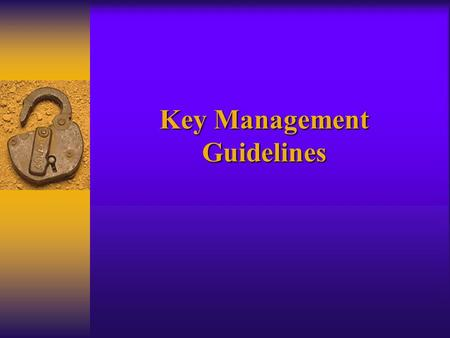 Key Management Guidelines. 1. Introduction 2. Glossary of Terms and Acronyms 3. Cryptographic Algorithms, Keys and Other Keying Material 4. Key Management.