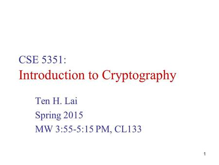 1 CSE 5351: Introduction to Cryptography Ten H. Lai Spring 2015 MW 3:55-5:15 PM, CL133.