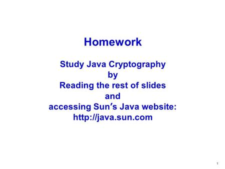 1 Homework Study Java Cryptography by Reading the rest of slides and accessing Sun ' s Java website: