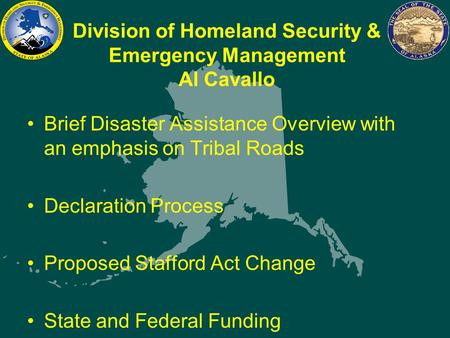 Division of Homeland Security & Emergency Management Al Cavallo Brief Disaster Assistance Overview with an emphasis on Tribal Roads Declaration Process.