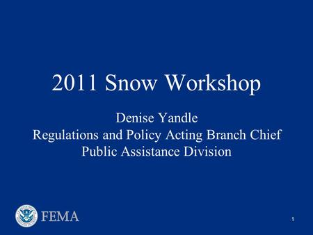 1 2011 Snow Workshop Denise Yandle Regulations and Policy Acting Branch Chief Public Assistance Division.