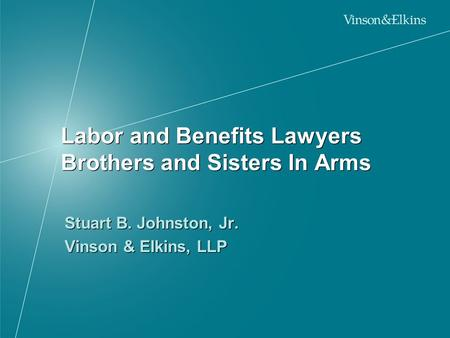 Labor and Benefits Lawyers Brothers and Sisters In Arms Stuart B. Johnston, Jr. Vinson & Elkins, LLP Stuart B. Johnston, Jr. Vinson & Elkins, LLP.