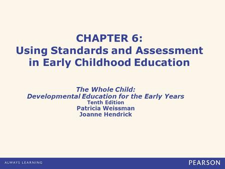CHAPTER 6: Using Standards and Assessment in Early Childhood Education The Whole Child: Developmental Education for the Early Years Tenth Edition Patricia.