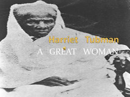A GREAT WOMAN  Harriet Tubman lead people to freedom  Helped abolish slavery  Accompanied col. James Montgomery on several enemy raids  Brought out.