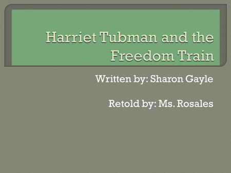 Written by: Sharon Gayle Retold by: Ms. Rosales  Harriet was not born free. She was born a slave. Her family belonged to someone else. She was lovingly.