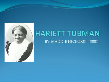 BY: MADDIE HICKOX!!!!!!!!!!!!!!!. SLAVERY!!!!!!!! Harriet in slavery!!! Harriet escaping from slavery!!! When Harriet was in slavery she tried to help.
