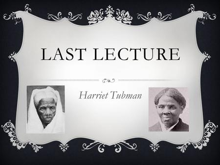 LAST LECTURE Harriet Tubman. INTRODUCTION  Born around 1822 Two slave parents Born into slavery  8 siblings Separated by Slavery.