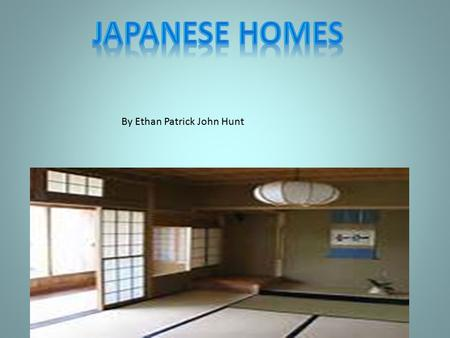 By Ethan Patrick John Hunt Introduction Japanese people have sparsely furnished homes. They have tatami floors (mats made of rushes). Sliding doors made.