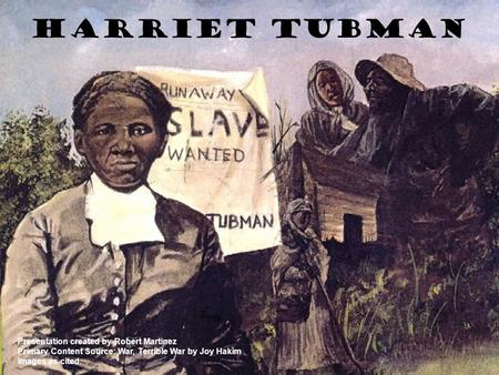 Harriet Tubman Presentation created by Robert Martinez Primary Content Source: War, Terrible War by Joy Hakim Images as cited.