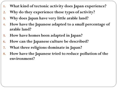 1. What kind of tectonic activity does Japan experience? 2. Why do they experience these types of activity? 3. Why does Japan have very little arable land?