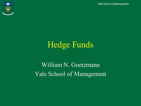 Yale School of Management Hedge Funds William N. Goetzmann Yale School of Management.