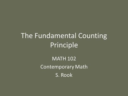 The Fundamental Counting Principle MATH 102 Contemporary Math S. Rook.